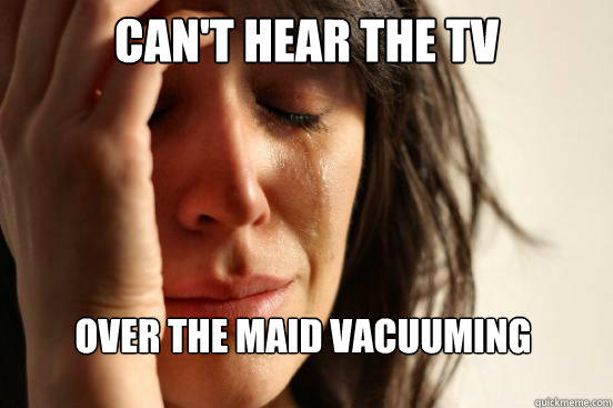 Can't hear the tv over the maid vacuuming - Can't hear the tv over the maid vacuuming  First World Problems