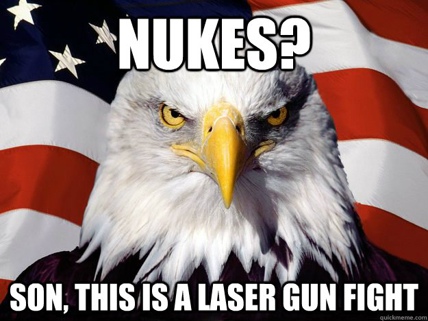 Nukes? Son, this is a laser gun fight - Nukes? Son, this is a laser gun fight  One-up America