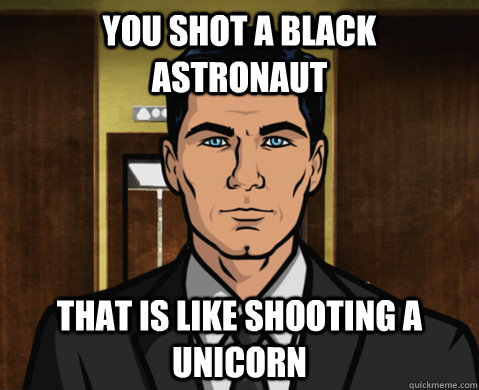 you shot a black astronaut  That is like shooting a unicorn  - you shot a black astronaut  That is like shooting a unicorn   Advice Archer