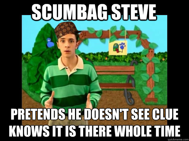 scumbag steve Pretends he doesn't see clue Knows it is there whole time