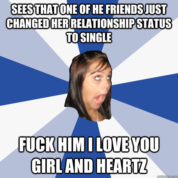 sees that one of he friends just changed her relationship status to single fuck him i love you girl and heartz - sees that one of he friends just changed her relationship status to single fuck him i love you girl and heartz  Annoying Facebook Girl