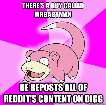 There's a guy called Mrbabyman He reposts all of reddit's content on digg - There's a guy called Mrbabyman He reposts all of reddit's content on digg  Slowpoke