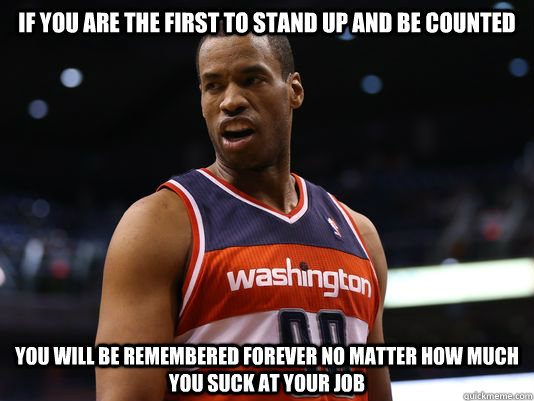 If you are the first to stand up and be counted you will be remembered forever no matter how much you suck at your job - If you are the first to stand up and be counted you will be remembered forever no matter how much you suck at your job  jasoncollins