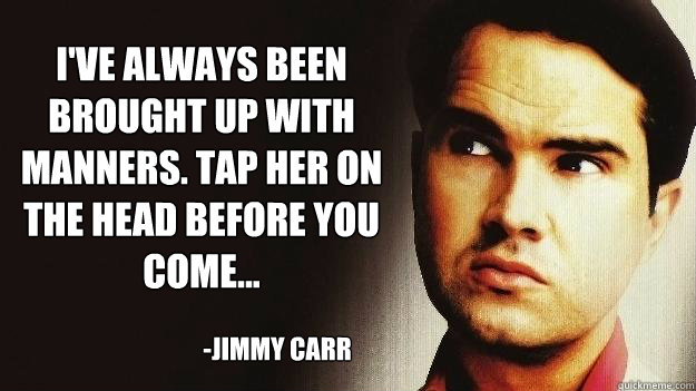 I've always been brought up with manners. Tap her on the head before you come... -Jimmy Carr