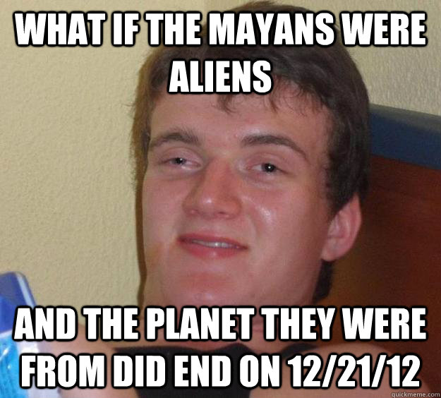 What if the mayans were aliens and the planet they were from did end on 12/21/12 - What if the mayans were aliens and the planet they were from did end on 12/21/12  10 Guy