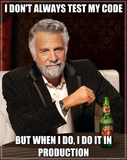 I don't always test my code But when I do, I do it in production  Dos Equis man