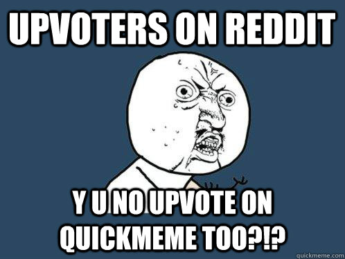 upvoters on reddit Y U NO upvote on quickmeme too?!? - upvoters on reddit Y U NO upvote on quickmeme too?!?  Y U No