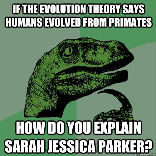 If the Evolution Theory says humans evolved from primates How do you explain sarah jessica parker? - If the Evolution Theory says humans evolved from primates How do you explain sarah jessica parker?  Philosoraptor