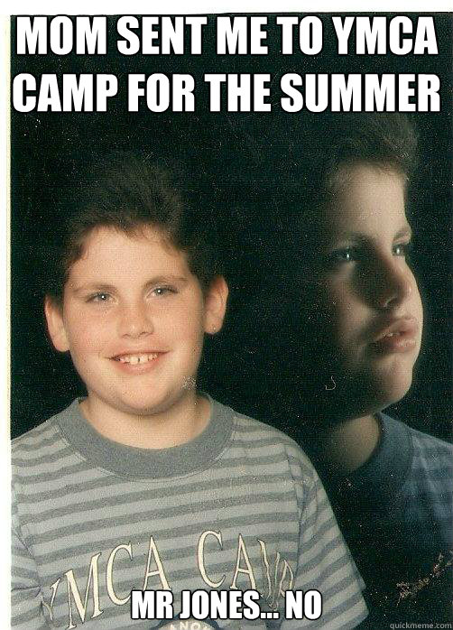 Mom sent me to YMCA camp for the summer Mr Jones... no