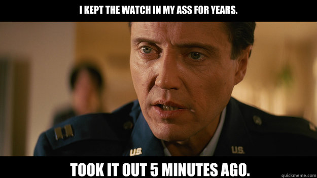 I kept the watch in my ass For years. Took it out 5 minutes ago. - I kept the watch in my ass For years. Took it out 5 minutes ago.  Christopher Walken Pulp Fiction