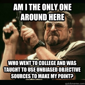 Am i the only one around here Who went to college and was taught to use unbiased objective sources to make my point? - Am i the only one around here Who went to college and was taught to use unbiased objective sources to make my point?  Misc