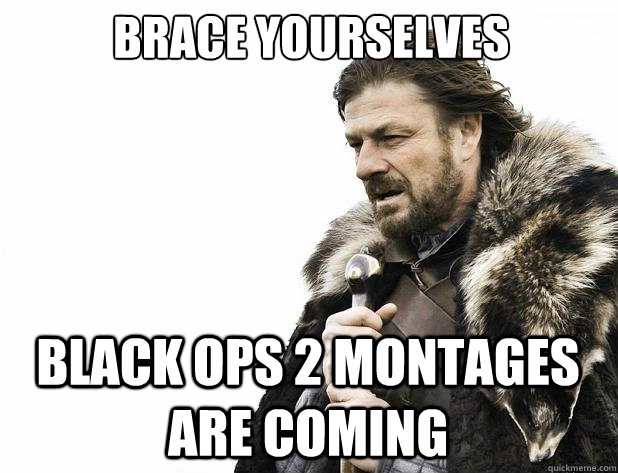 Brace yourselves Black Ops 2 Montages are coming - Brace yourselves Black Ops 2 Montages are coming  Misc