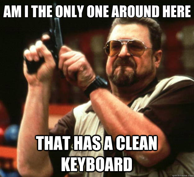 Am I the only one around here That has a clean keyboard - Am I the only one around here That has a clean keyboard  Big Lebowski