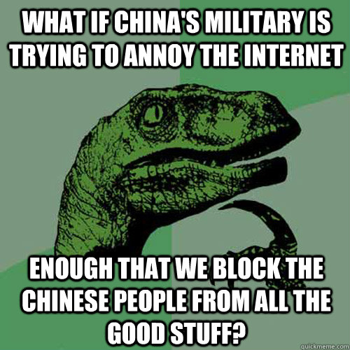 What if China's military is trying to annoy the Internet enough that we block the Chinese people from all the good stuff?  Philosoraptor
