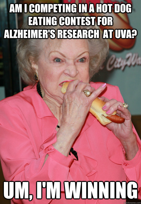 Am i Competing in a hot dog eating contest for alzheimer's research  at uva? Um, I'm winning  - Am i Competing in a hot dog eating contest for alzheimer's research  at uva? Um, I'm winning   Betty White vs. Alzheimers