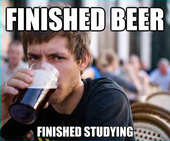 Finished beer Finished studying - Finished beer Finished studying  Lazy College Senior