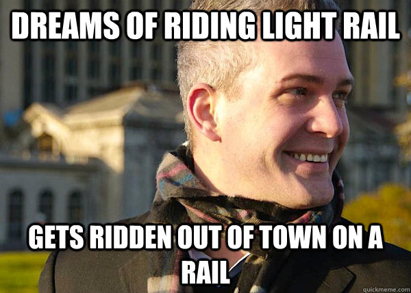 Dreams of riding light rail gets ridden out of town on a rail  White Entrepreneurial Guy