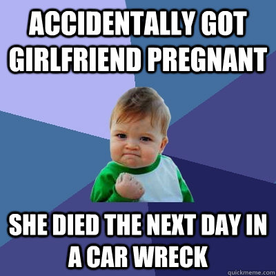 accidentally got girlfriend pregnant She died the next day in a car wreck - accidentally got girlfriend pregnant She died the next day in a car wreck  Success Kid
