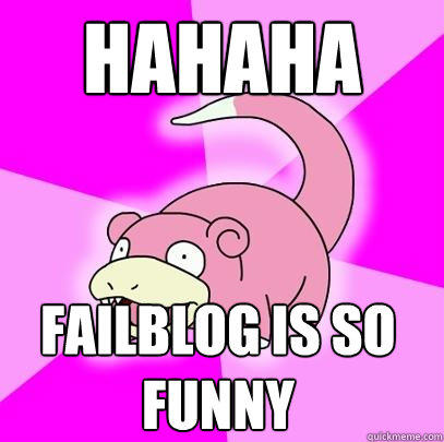 Hahaha FailBlog is so funny - Hahaha FailBlog is so funny  Slowpoke