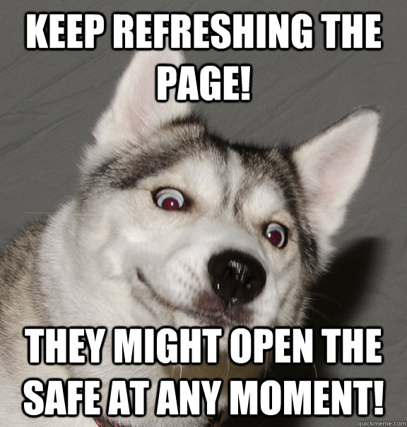 Keep refreshing the page! They might open the safe at any moment! - Keep refreshing the page! They might open