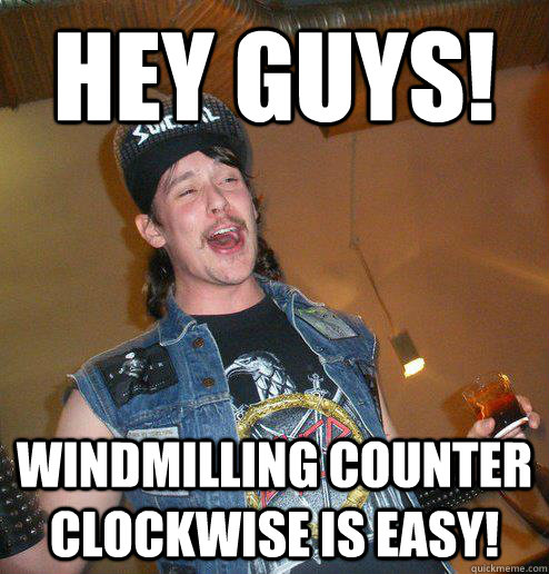 Hey Guys! Windmilling counter clockwise is easy! - Hey Guys! Windmilling counter clockwise is easy!  Extremely Drunk Metalhead