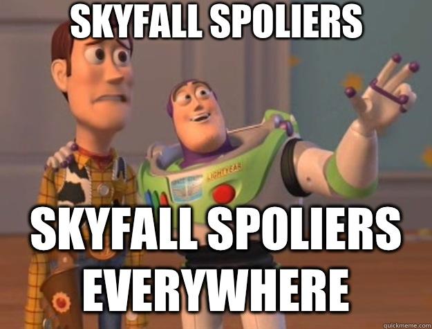 Skyfall Spoliers Skyfall Spoliers everywhere - Skyfall Spoliers Skyfall Spoliers everywhere  Toy Story