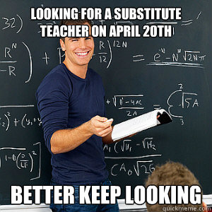looking for a substitute teacher on april 20th better keep looking