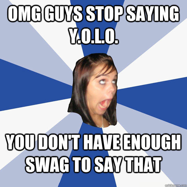 OMG guys stop saying Y.O.L.O. you don't have enough swag to say that - OMG guys stop saying Y.O.L.O. you don't have enough swag to say that  Annoying Facebook Girl
