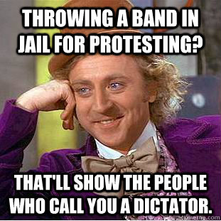 Throwing a band in jail for protesting? That'll show the people who call you a dictator. - Throwing a band in jail for protesting? That'll show the people who call you a dictator.  Condescending Wonka