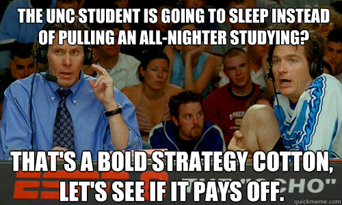 The UNC student is going to sleep instead of pulling an all-nighter studying? That's a Bold Strategy Cotton, let's see if it pays off.