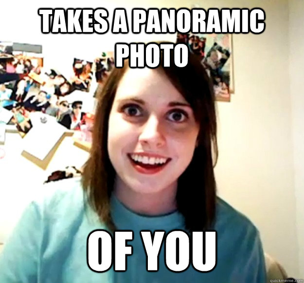 TAKES A PANORAMIC PHOTO OF YOU - TAKES A PANORAMIC PHOTO OF YOU  Overly Attached Girlfriend
