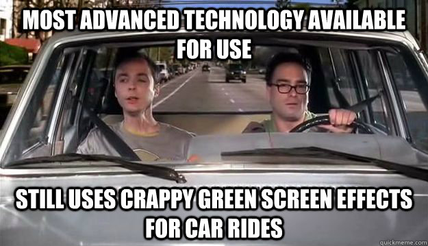 Most advanced technology available for use Still uses crappy green screen effects for car rides - Most advanced technology available for use Still uses crappy green screen effects for car rides  Scumbag T.V.