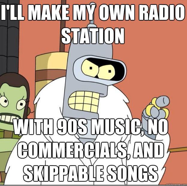 I'll make my own radio station with 90s music, no commercials, and skippable songs
