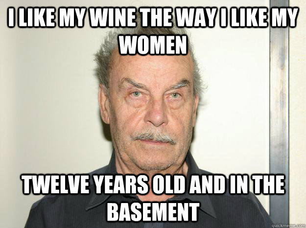 I like my wine the way i like my women twelve years old and in the basement