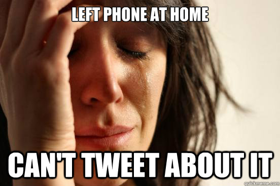 Left Phone at home Can't tweet about it - Left Phone at home Can't tweet about it  First World Problems