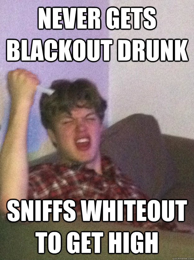 Never gets blackout drunk sniffs whiteout to get high - Never gets blackout drunk sniffs whiteout to get high  subconsciously racist russell