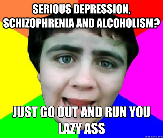 serious depression, schizophrenia and alcoholism? just go out and run you lazy ass - serious depression, schizophrenia and alcoholism? just go out and run you lazy ass  Bad Advice Jared