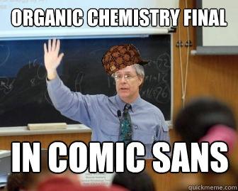 2e8312a7fddf29551f2073cce7b800d7b26143d8db93674689ce5b9be8147c16 organic chemistry final in comic sans scumbag professor quickmeme,Funny Organic Chemistry Memes