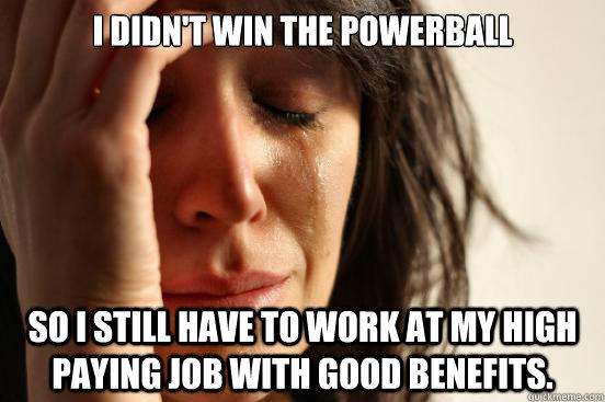 I didn't win the powerball so I still have to work at my high paying job with good benefits. - I didn't win the powerball so I still have to work at my high paying job with good benefits.  First World Problems