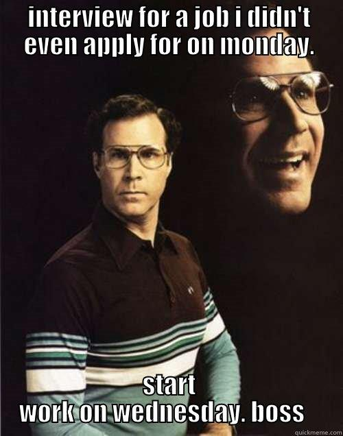 INTERVIEW FOR A JOB I DIDN'T EVEN APPLY FOR ON MONDAY. START WORK ON WEDNESDAY. BOSS    Will Ferrell
