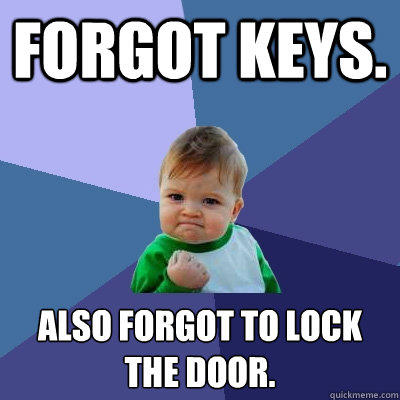 Forgot keys. Also forgot to lock the door. - Forgot keys. Also forgot to lock the door.  Success Kid