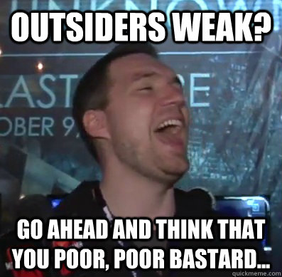 Outsiders weak? Go ahead and think that you poor, poor bastard...  Thats XCOM baby