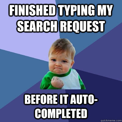 Finished typing my search request before it auto-completed - Finished typing my search request before it auto-completed  Success Kid