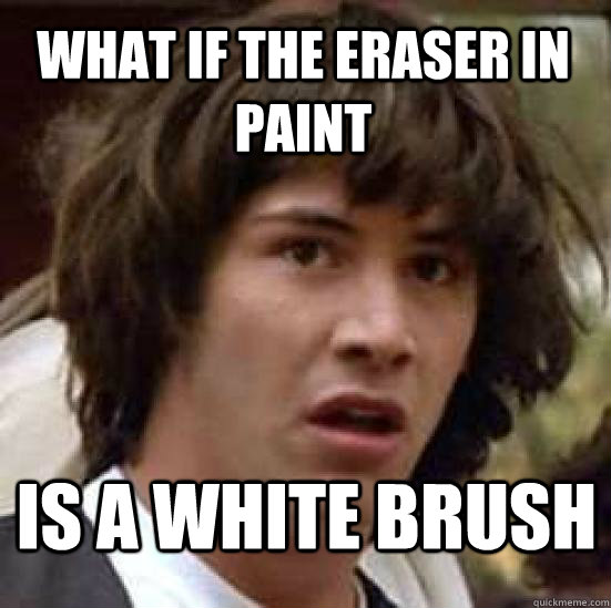 what if the eraser in paint is a white brush - what if the eraser in paint is a white brush  conspiracy keanu