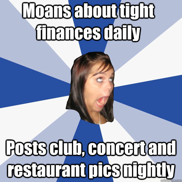 Moans about tight finances daily Posts club, concert and restaurant pics nightly - Moans about tight finances daily Posts club, concert and restaurant pics nightly  Annoying Facebook Girl