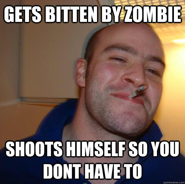 Gets bitten by zombie shoots himself so you dont have to - Gets bitten by zombie shoots himself so you dont have to  Good Guy Greg