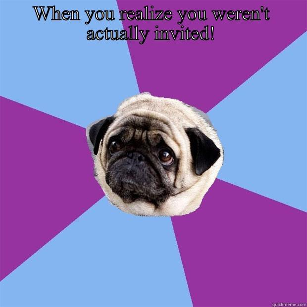 WHEN YOU REALIZE YOU WEREN'T ACTUALLY INVITED!  Lonely Pug