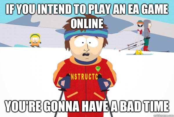 If you intend to play an EA game online You're gonna have a bad time