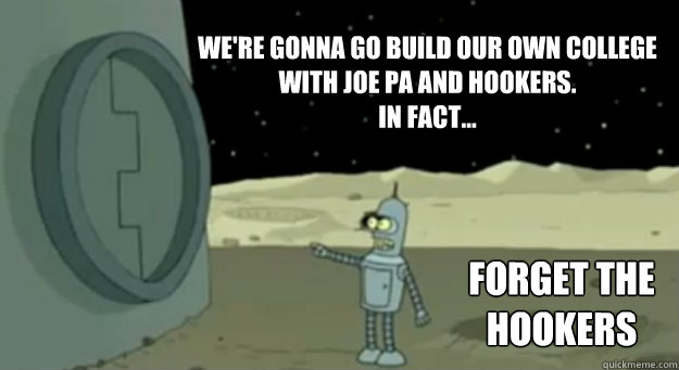 We're gonna go build our own college  with Joe Pa and Hookers. In fact... Forget the Hookers