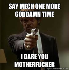 Say mech one more goddamn time I dare you motherfucker
